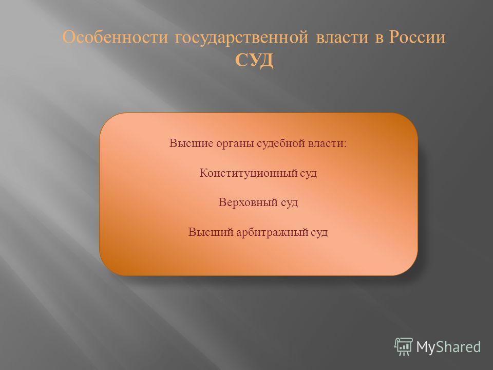 Особенности государственной власти в России СУД Высшие органы судебной власти: Конституционный суд Верховный суд Высший арбитражный суд