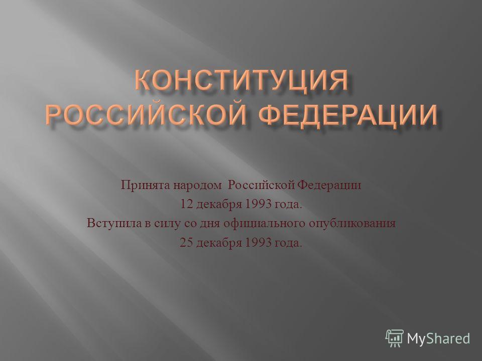 Принята народом Российской Федерации 12 декабря 1993 года. Вступила в силу со дня официального опубликования 25 декабря 1993 года.