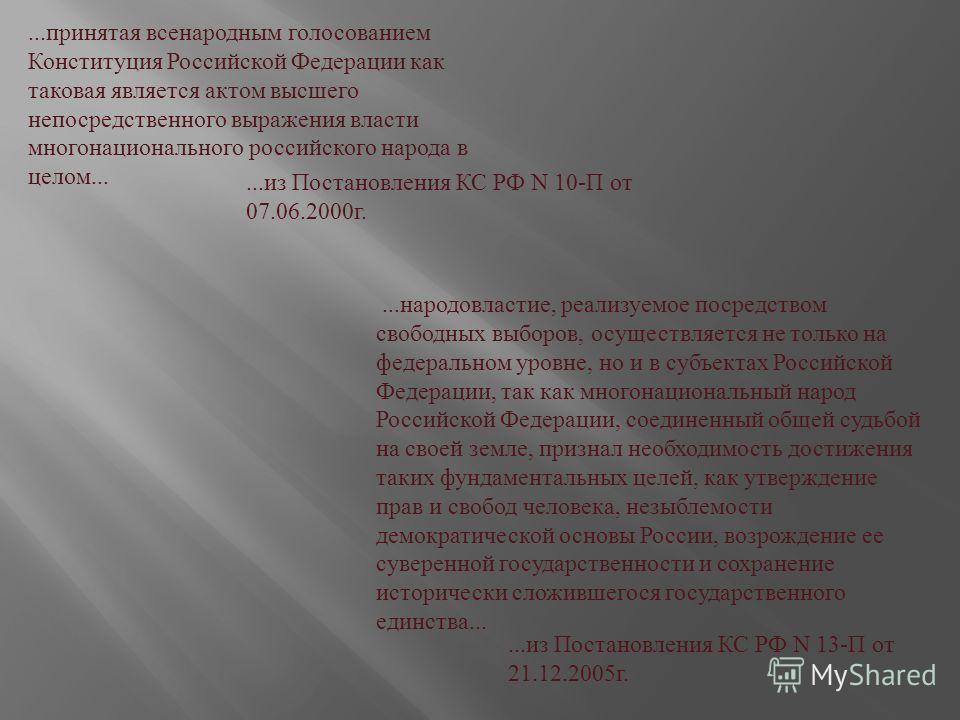 ... принятая всенародным голосованием Конституция Российской Федерации как таковая является актом высшего непосредственного выражения власти многонационального российского народа в целом...... из Постановления КС РФ N 10- П от 07.06.2000 г.... народо