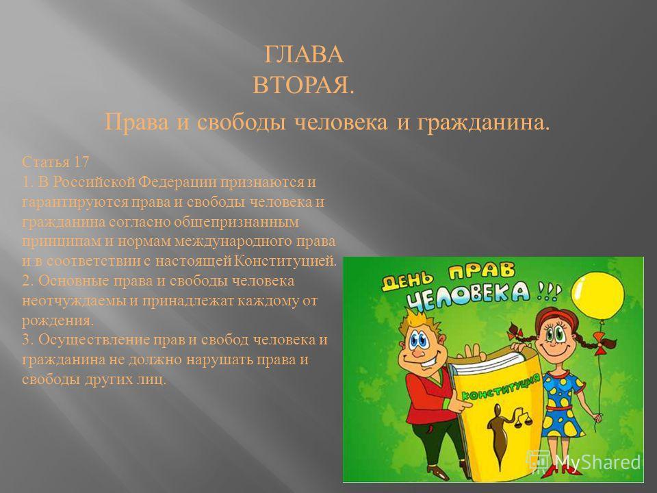 Права и свободы человека и гражданина. ГЛАВА ВТОРАЯ. Статья 17 1. В Российской Федерации признаются и гарантируются права и свободы человека и гражданина согласно общепризнанным принципам и нормам международного права и в соответствии с настоящей Кон