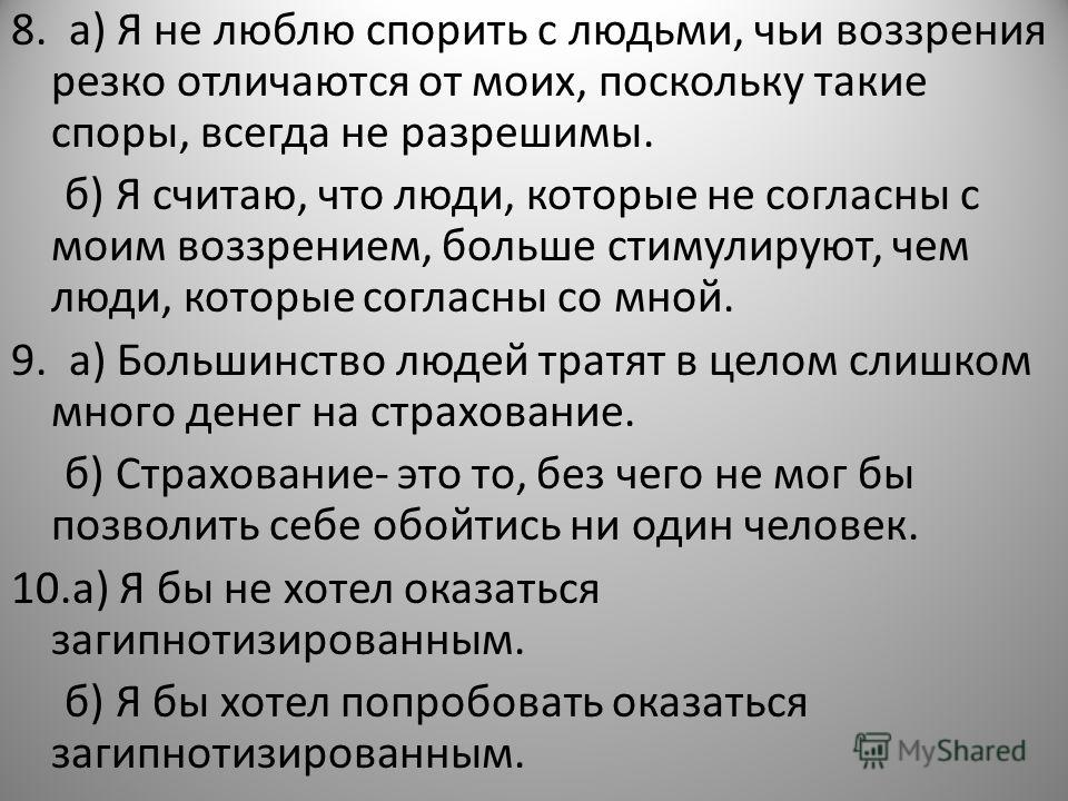 8. а) Я не люблю спорить с людьми, чьи воззрения резко отличаются от моих, поскольку такие споры, всегда не разрешимы. б) Я считаю, что люди, которые не согласны с моим воззрением, больше стимулируют, чем люди, которые согласны со мной. 9. а) Большин