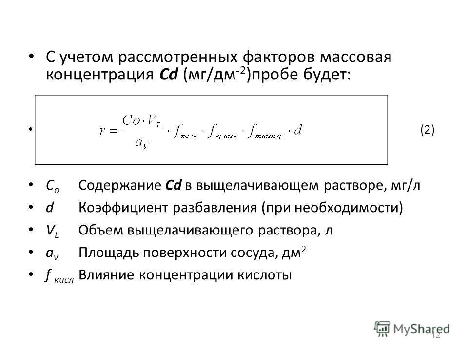 С учетом рассмотренных факторов массовая концентрация Cd (мг/дм -2 )пробе будет: (2) C o Содержание Cd в выщелачивающем растворе, мг/л d Коэффициент разбавления (при необходимости) V L Объем выщелачивающего раствора, л a v Площадь поверхности сосуда,