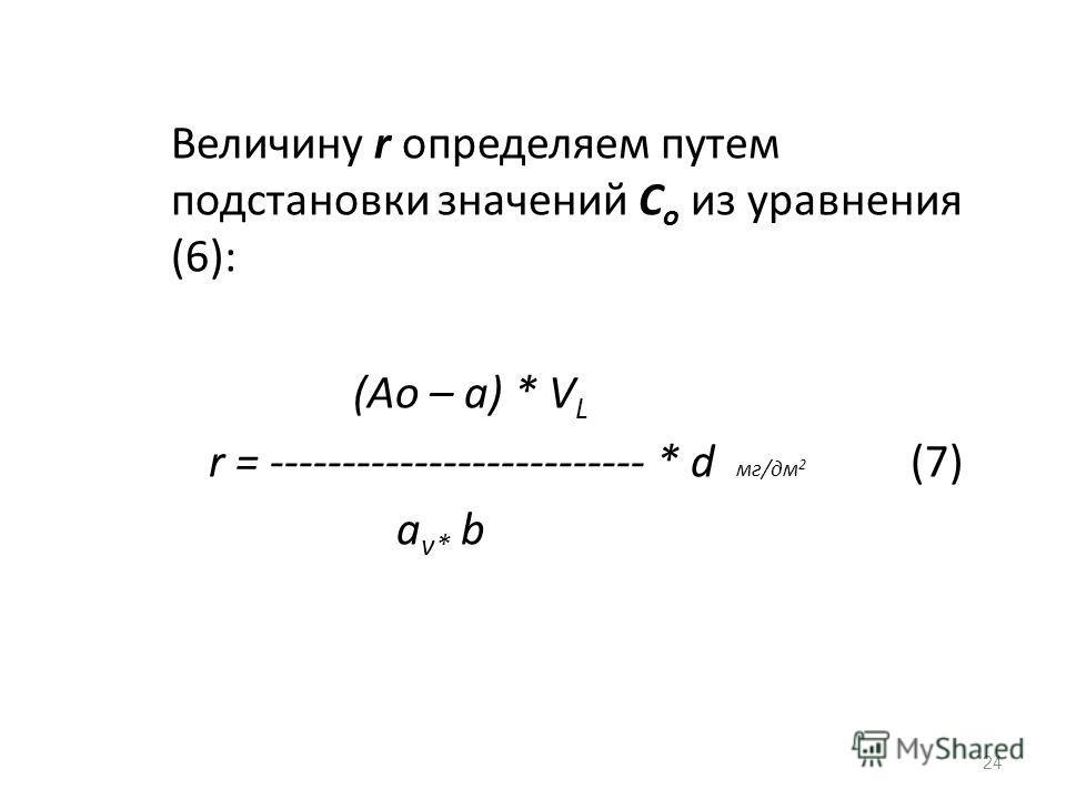 Величину r определяем путем подстановки значений С о из уравнения (6): (Аo – a) * V L r = -------------------------- * d мг/дм 2 (7) a v* b 24