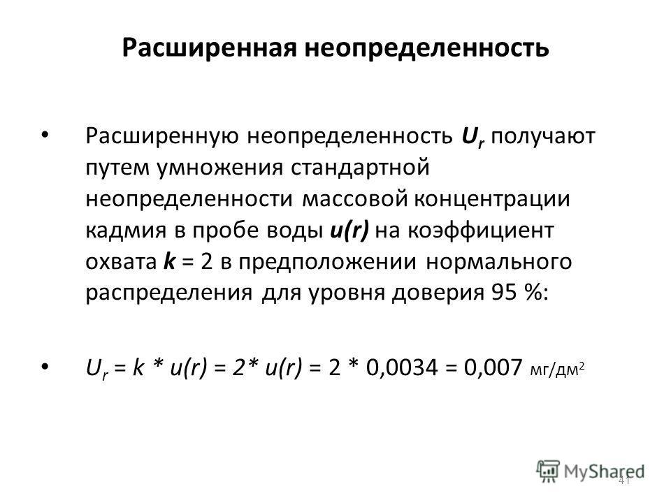 Расширенная неопределенность Расширенную неопределенность U r получают путем умножения стандартной неопределенности массовой концентрации кадмия в пробе воды u(r) на коэффициент охвата k = 2 в предположении нормального распределения для уровня довери