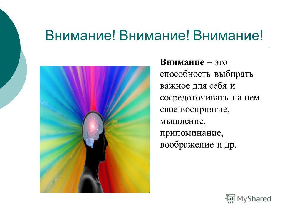 Внимание! Внимание! Внимание! Внимание – это способность выбирать важное для себя и сосредоточивать на нем свое восприятие, мышление, припоминание, воображение и др.
