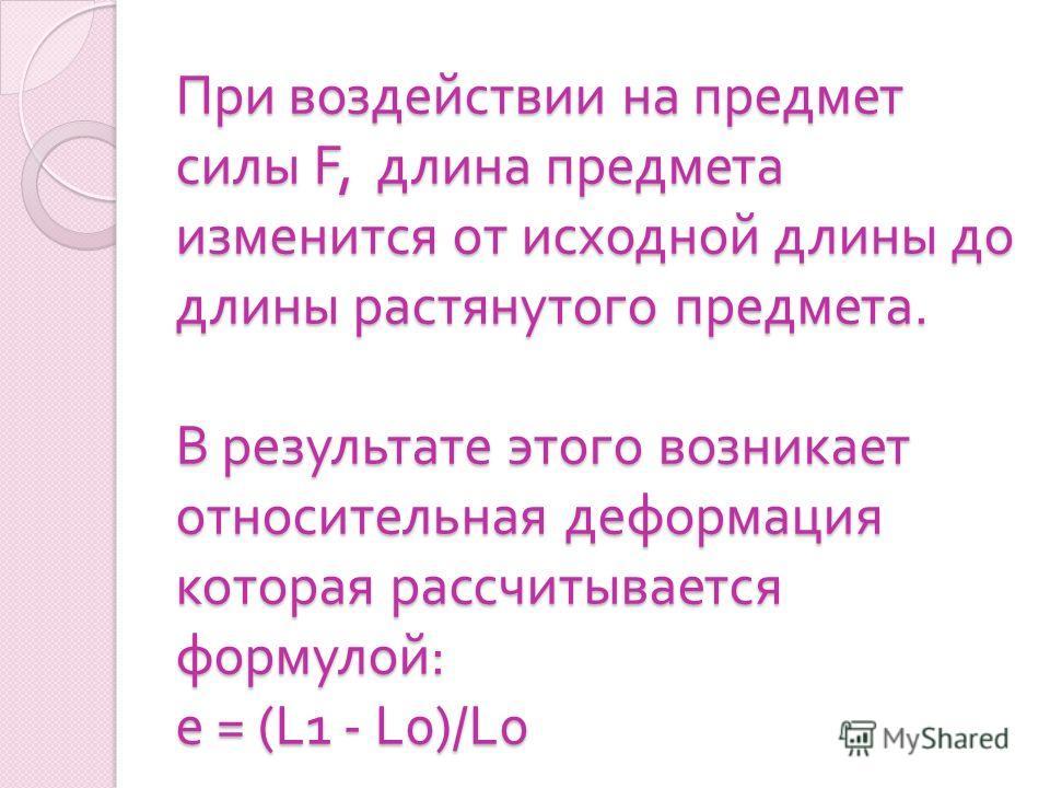 При воздействии на предмет силы F, длина предмета изменится от исходной длины до длины растянутого предмета. В результате этого возникает относительная деформация которая рассчитывается формулой : е = (L1 - L0)/L0