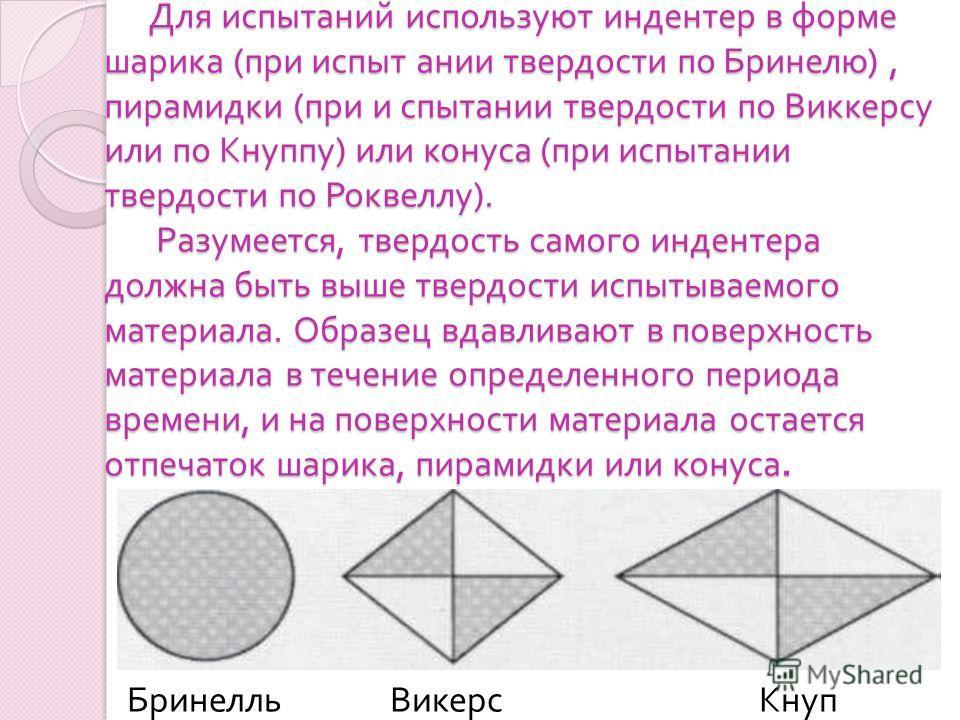 Для испытаний используют индентер в форме шарика ( при испыт ании твердости по Бринелю ), пирамидки ( при и спытании твердости по Виккерсу или по Кнуппу ) или конуса ( при испытании твердости по Роквеллу ). Разумеется, твердость самого индентера долж