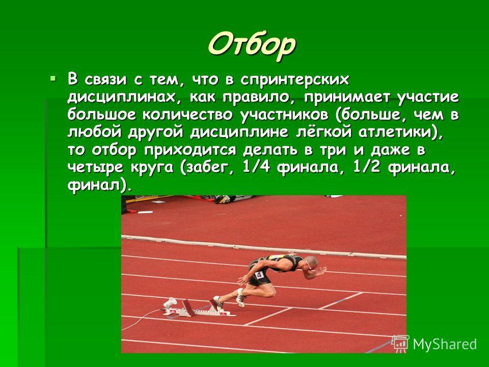 Отбор В связи с тем, что в спринтерских дисциплинах, как правило, принимает участие большое количество участников (больше, чем в любой другой дисциплине лёгкой атлетики), то отбор приходится делать в три и даже в четыре круга (забег, 1/4 финала, 1/2