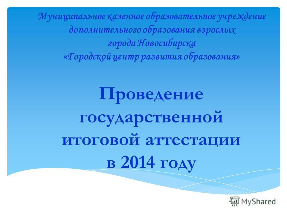 Проведение государственной итоговой аттестации в 2014 году Муниципальное казенное образовательное учреждение дополнительного образования взрослых города Новосибирска «Городской центр развития образования»