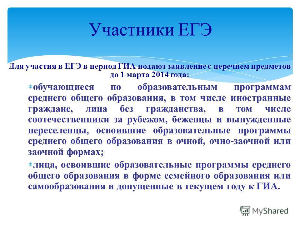 Для участия в ЕГЭ в период ГИА подают заявление с перечнем предметов до 1 марта 2014 года: обучающиеся по образовательным программам среднего общего образования, в том числе иностранные граждане, лица без гражданства, в том числе соотечественники за