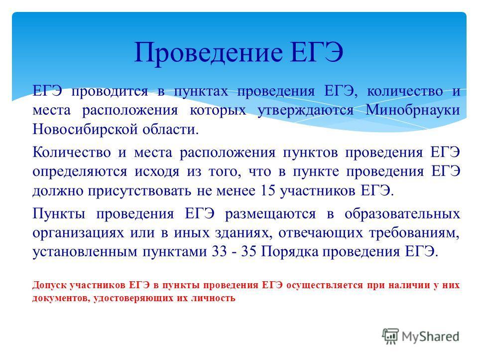 ЕГЭ проводится в пунктах проведения ЕГЭ, количество и места расположения которых утверждаются Минобрнауки Новосибирской области. Количество и места расположения пунктов проведения ЕГЭ определяются исходя из того, что в пункте проведения ЕГЭ должно пр