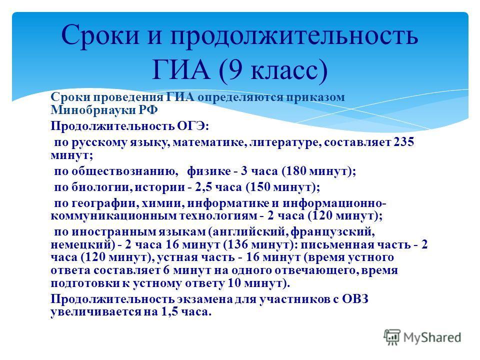 Сроки проведения ГИА определяются приказом Минобрнауки РФ Продолжительность ОГЭ: по русскому языку, математике, литературе, составляет 235 минут; по обществознанию, физике - 3 часа (180 минут); по биологии, истории - 2,5 часа (150 минут); по географи