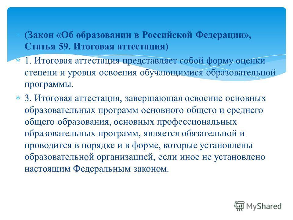 (Закон «Об образовании в Российской Федерации», Статья 59. Итоговая аттестация) 1. Итоговая аттестация представляет собой форму оценки степени и уровня освоения обучающимися образовательной программы. 3. Итоговая аттестация, завершающая освоение осно