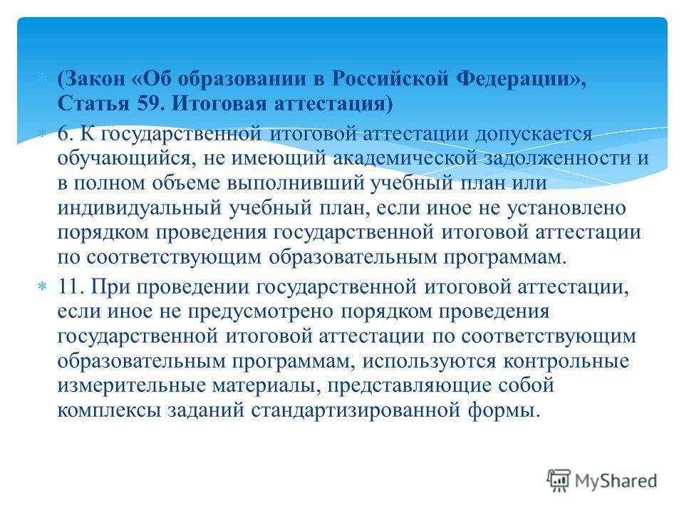 (Закон «Об образовании в Российской Федерации», Статья 59. Итоговая аттестация) 6. К государственной итоговой аттестации допускается обучающийся, не имеющий академической задолженности и в полном объеме выполнивший учебный план или индивидуальный уче