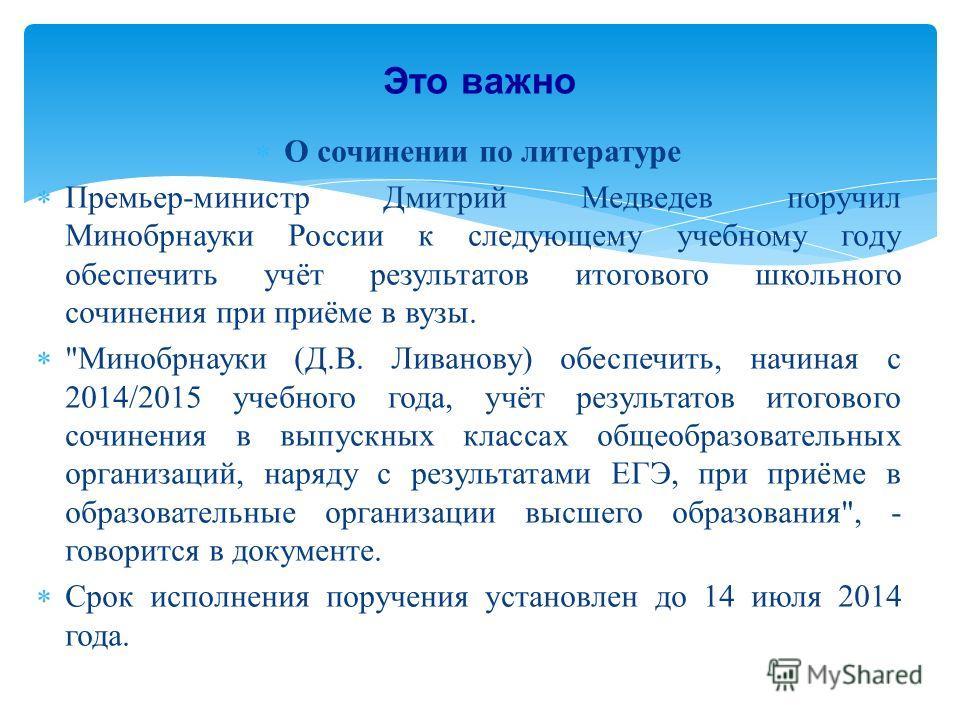 О сочинении по литературе Премьер-министр Дмитрий Медведев поручил Минобрнауки России к следующему учебному году обеспечить учёт результатов итогового школьного сочинения при приёме в вузы.