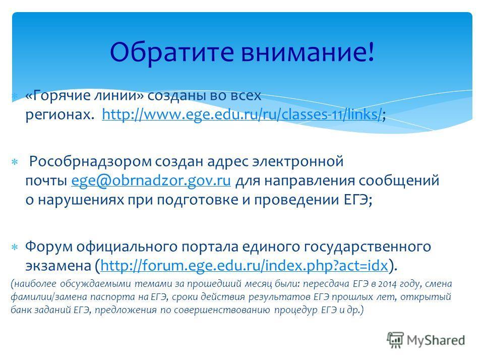 «Горячие линии» созданы во всех регионах. http://www.ege.edu.ru/ru/classes-11/links/;http://www.ege.edu.ru/ru/classes-11/links/ Рособрнадзором создан адрес электронной почты ege@obrnadzor.gov.ru для направления сообщений о нарушениях при подготовке и