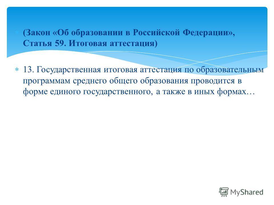 (Закон «Об образовании в Российской Федерации», Статья 59. Итоговая аттестация) 13. Государственная итоговая аттестация по образовательным программам среднего общего образования проводится в форме единого государственного, а также в иных формах…