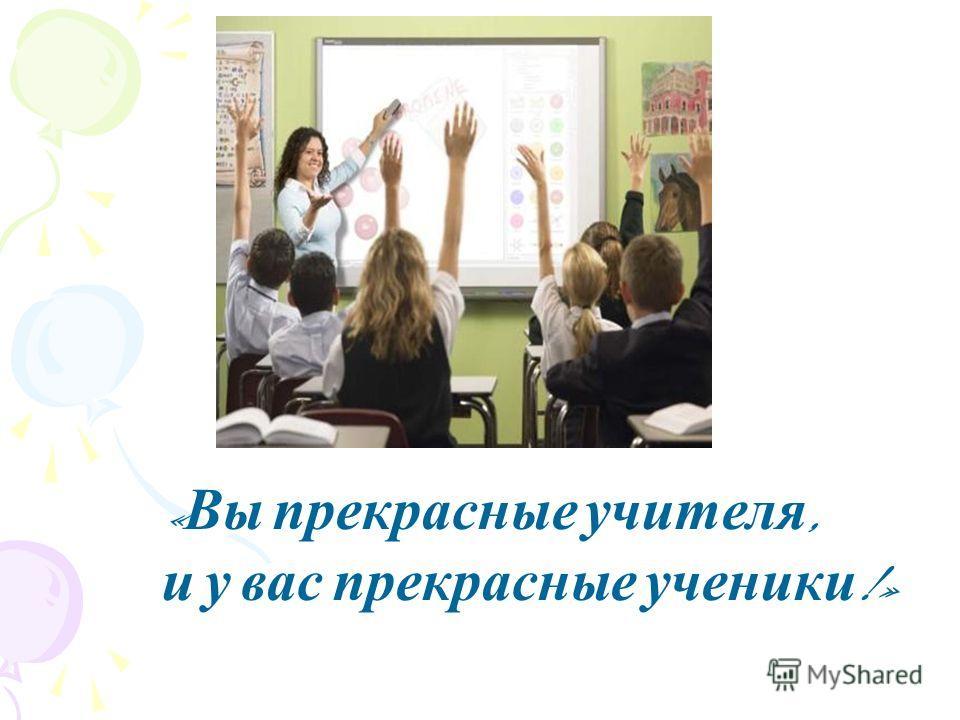 « Вы прекрасные учителя, и у вас прекрасные ученики !»