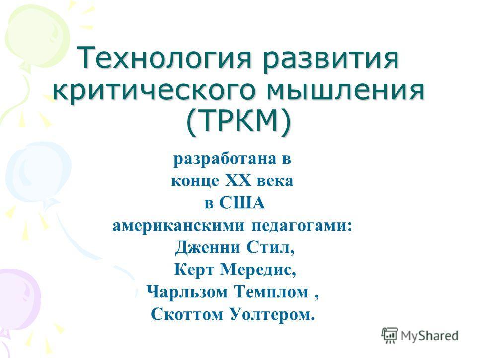 Технология развития критического мышления (ТРКМ) разработана в конце XX века в США американскими педагогами: Дженни Стил, Керт Мередис, Чарльзом Темплом, Скоттом Уолтером.