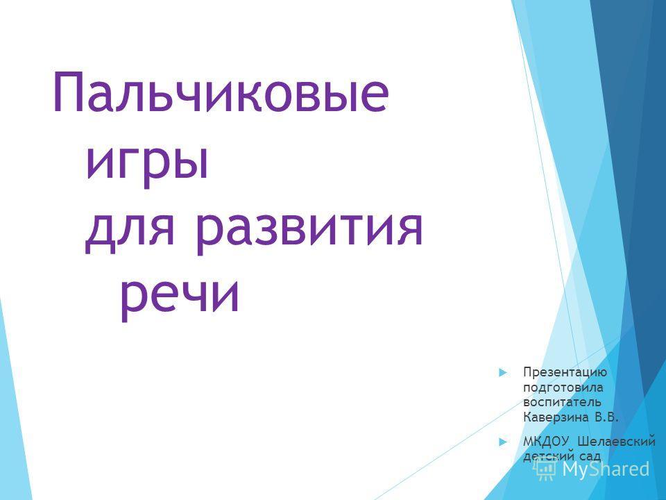 Пальчиковые игры для развития речи Презентацию подготовила воспитатель Каверзина В.В. МКДОУ Шелаевский детский сад