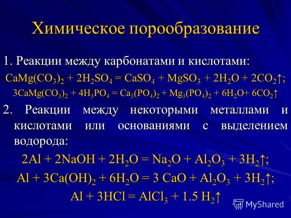 Химическое порообразование 1. Реакции между карбонатами и кислотами: CaMg(CO 3 ) 2 + 2H 2 SO 4 = CaSO 4 + MgSO 3 + 2H 2 O + 2CO 2 ; 3CaMg(CO 3 ) 2 + 4H 3 PO 4 = Ca 3 (PO 4 ) 2 + Mg 3 (PO 4 ) 2 + 6H 2 O+ 6CO 2 3CaMg(CO 3 ) 2 + 4H 3 PO 4 = Ca 3 (PO 4 )