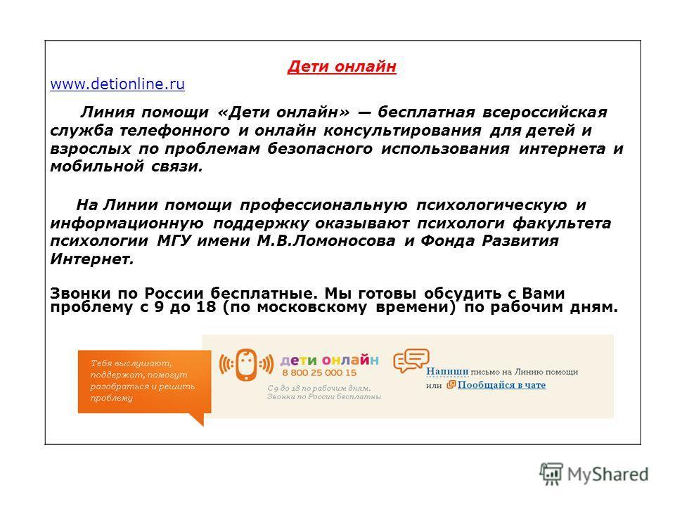 Дети онлайн www.detionline.ru Линия помощи «Дети онлайн» бесплатная всероссийская служба телефонного и онлайн консультирования для детей и взрослых по проблемам безопасного использования интернета и мобильной связи. На Линии помощи профессиональную п