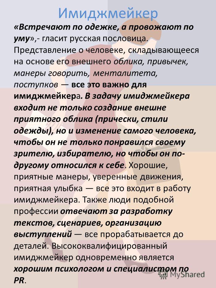 Имиджмейкер «Встречают по одежке, а провожают по уму»,- гласит русская пословица. Представление о человеке, складывающееся на основе его внешнего облика, привычек, манеры говорить, менталитета, поступков все это важно для имиджмейкера. В задачу имидж