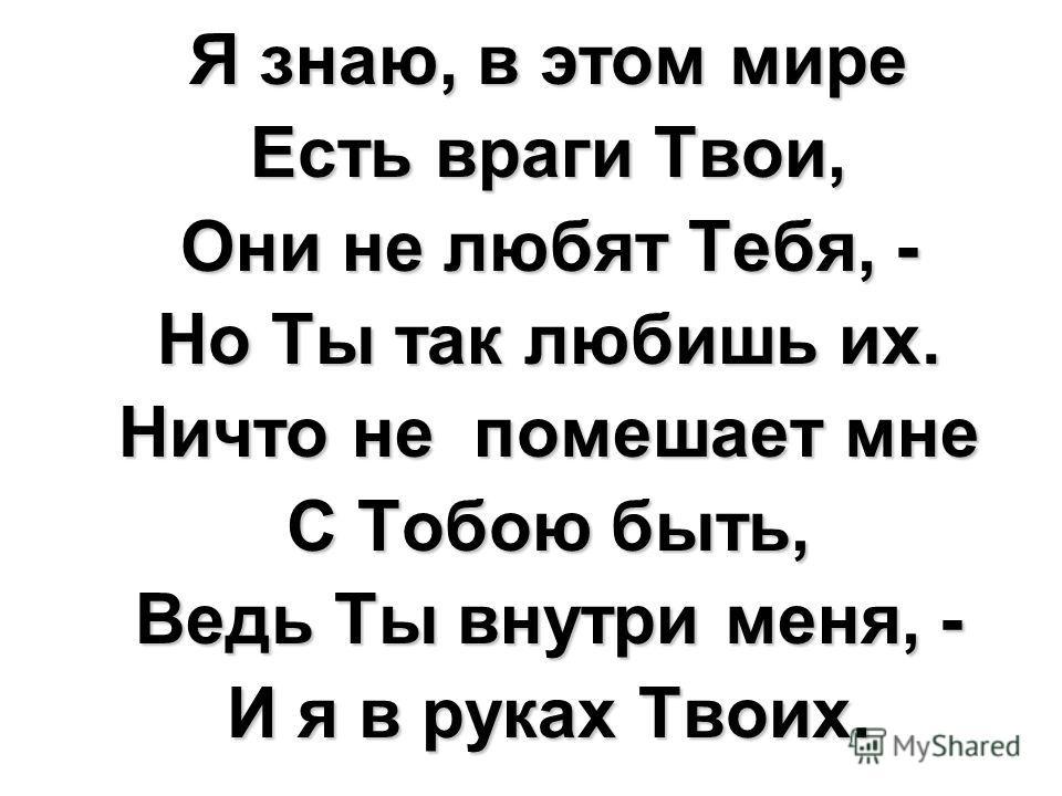 Я знаю, в этом мире Есть враги Твои, Они не любят Тебя, - Но Ты так любишь их. Ничто не помешает мне С Тобою быть, Ведь Ты внутри меня, - И я в руках Твоих.