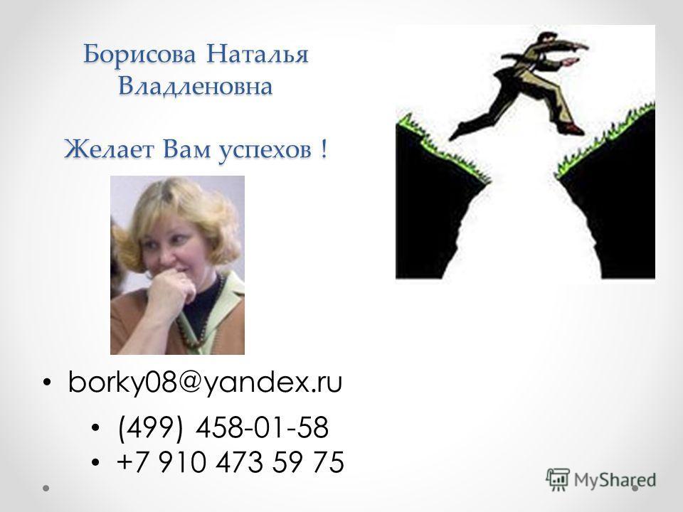 Борисова Наталья Владленовна Желает Вам успехов ! borky08@yandex.ru (499) 458-01-58 +7 910 473 59 75