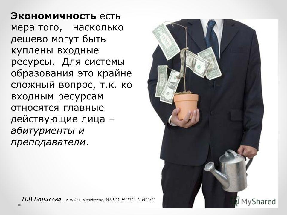 Экономичность есть мера того, насколько дешево могут быть куплены входные ресурсы. Для системы образования это крайне сложный вопрос, т.к. ко входным ресурсам относятся главные действующие лица – абитуриенты и преподаватели. Н.В.Борисова,. к.пед.н. п