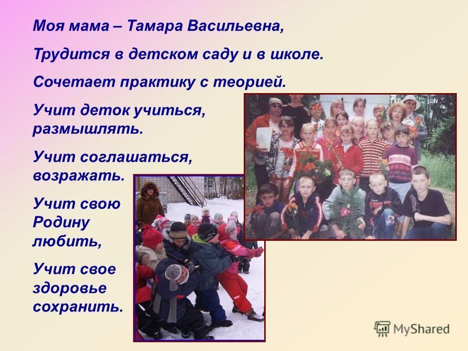 Моя мама – Тамара Васильевна, Трудится в детском саду и в школе. Сочетает практику с теорией. Учит деток учиться, размышлять. Учит соглашаться, возражать. Учит свою Родину любить, Учит свое здоровье сохранить.
