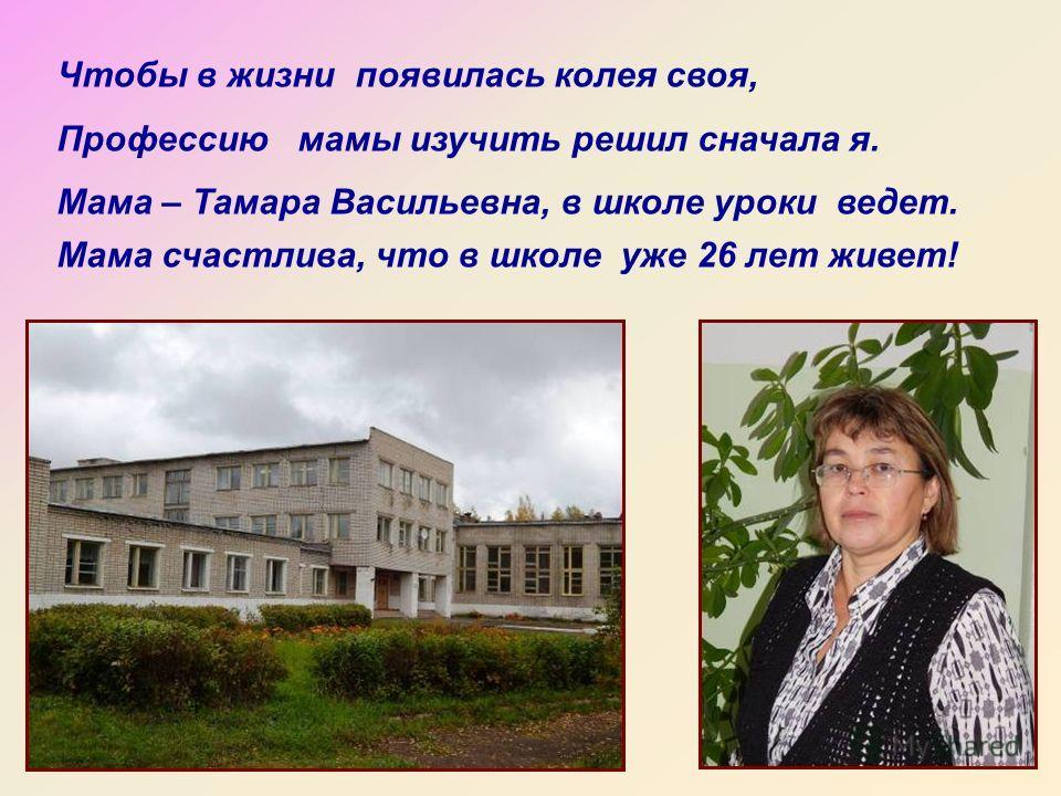 Чтобы в жизни появилась колея своя, Профессию мамы изучить решил сначала я. Мама – Тамара Васильевна, в школе уроки ведет. Мама счастлива, что в школе уже 26 лет живет!