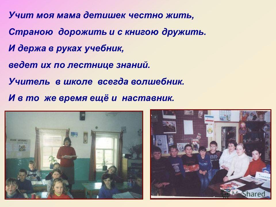 Учит моя мама детишек честно жить, Страною дорожить и с книгою дружить. И держа в руках учебник, ведет их по лестнице знаний. Учитель в школе всегда волшебник. И в то же время ещё и наставник.
