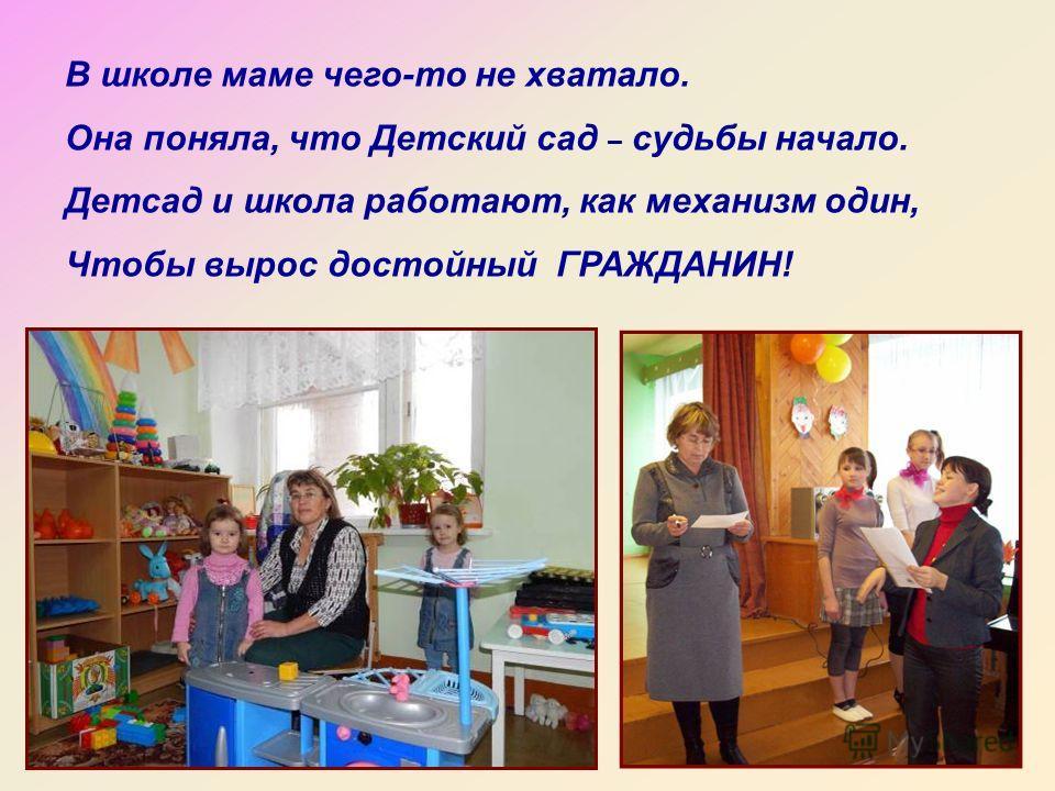 В школе маме чего-то не хватало. Она поняла, что Детский сад – судьбы начало. Детсад и школа работают, как механизм один, Чтобы вырос достойный ГРАЖДАНИН!