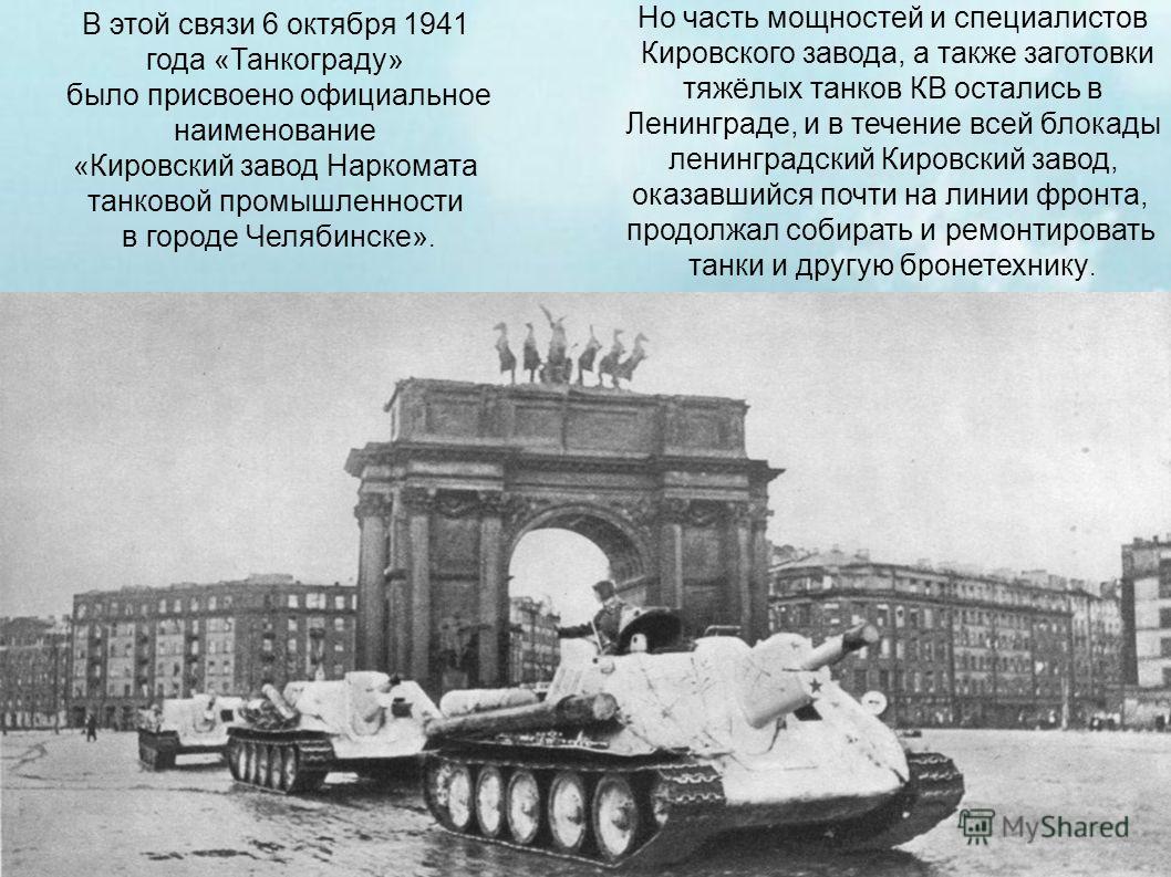 В этой связи 6 октября 1941 года «Танкограду» было присвоено официальное наименование «Кировский завод Наркомата танковой промышленности в городе Челябинске». Но часть мощностей и специалистов Кировского завода, а также заготовки тяжёлых танков КВ ос