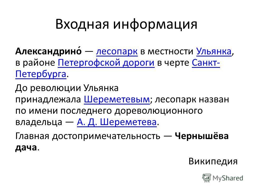 Входная информация Александрино́ лесопарк в местности Ульянка, в районе Петергофской дороги в черте Санкт- Петербурга.лесопаркУльянкаПетергофской дорогиСанкт- Петербурга До революции Ульянка принадлежала Шереметевым; лесопарк назван по имени последне