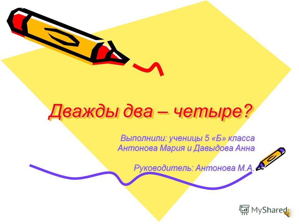 Дважды два – четыре? Выполнили: ученицы 5 «Б» класса Антонова Мария и Давыдова Анна Руководитель: Антонова М.А.