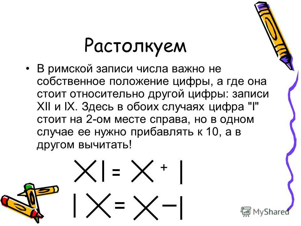 Растолкуем В римской записи числа важно не собственное положение цифры, а где она стоит относительно другой цифры: записи XII и IX. Здесь в обоих случаях цифра