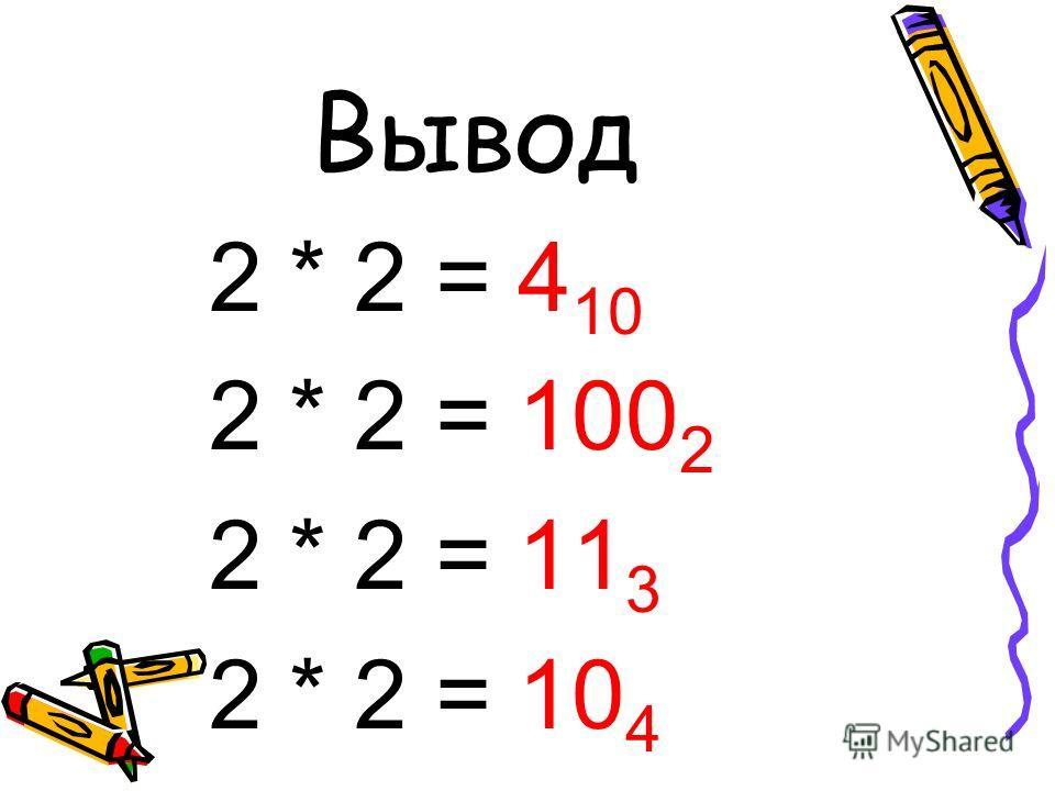 Вывод 2 * 2 = 4 10 2 * 2 = 100 2 2 * 2 = 11 3 2 * 2 = 10 4