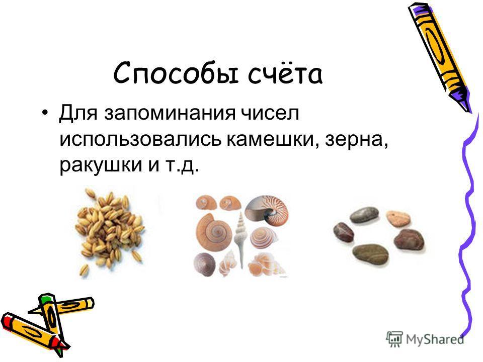 Способы счёта Для запоминания чисел использовались камешки, зерна, ракушки и т.д.