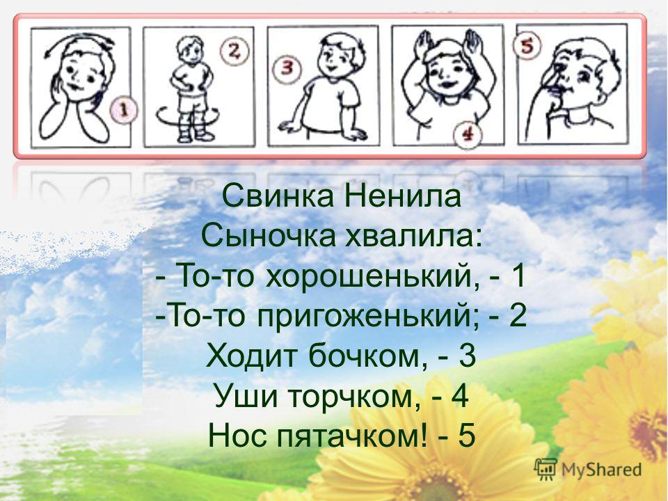 Свинка Ненила Сыночка хвалила: - То-то хорошенький, - 1 -То-то пригоженький; - 2 Ходит бочком, - 3 Уши торчком, - 4 Нос пятачком! - 5