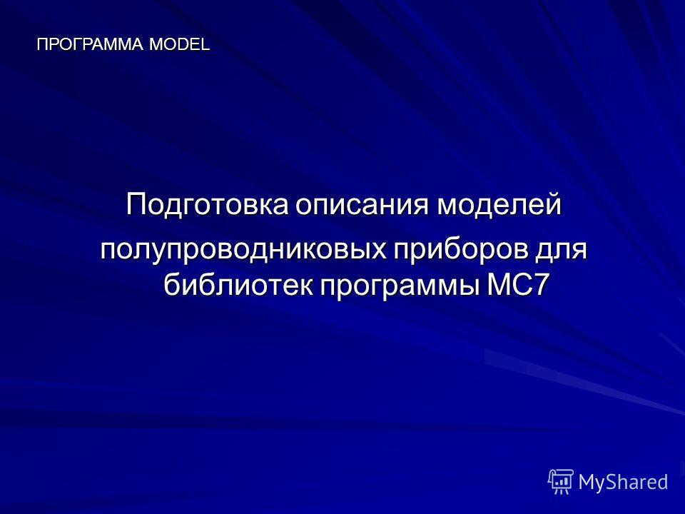 Подготовка описания моделей полупроводниковых приборов для библиотек программы MC7 ПРОГРАММА MODEL