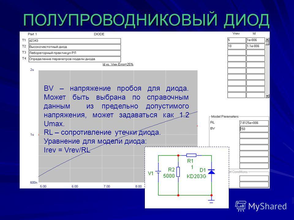ПОЛУПРОВОДНИКОВЫЙ ДИОД BV – напряжение пробоя для диода. Может быть выбрана по справочным данным из предельно допустимого напряжения, может задаваться как 1.2 Umax. RL – сопротивление утечки диода. Уравнение для модели диода: Irev = Vrev/RL