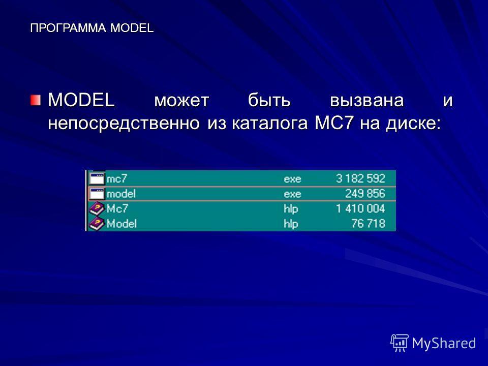 MODEL может быть вызвана и непосредственно из каталога МС7 на диске: ПРОГРАММА MODEL