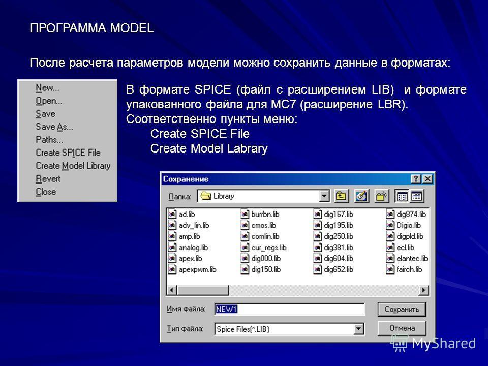 После расчета параметров модели можно сохранить данные в форматах: В формате SPICE (файл с расширением LIB) и формате упакованного файла для MC7 (расширение LBR). Соответственно пункты меню: Create SPICE File Create Model Labrary ПРОГРАММА MODEL