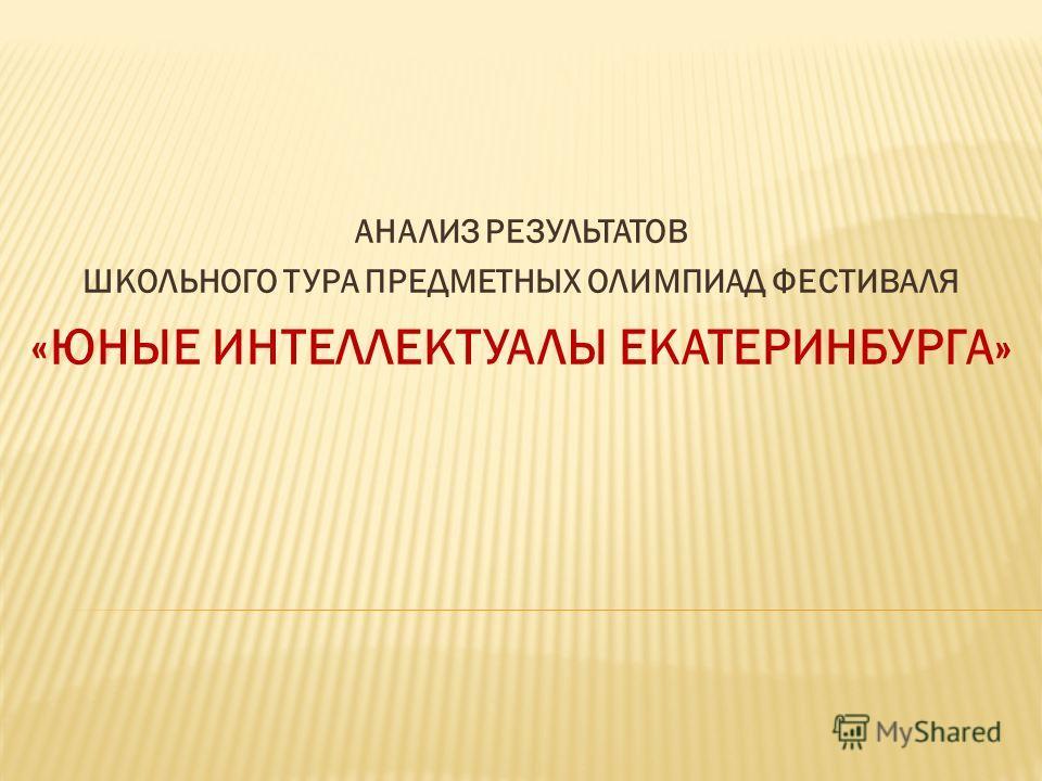 АНАЛИЗ РЕЗУЛЬТАТОВ ШКОЛЬНОГО ТУРА ПРЕДМЕТНЫХ ОЛИМПИАД ФЕСТИВАЛЯ «ЮНЫЕ ИНТЕЛЛЕКТУАЛЫ ЕКАТЕРИНБУРГА»