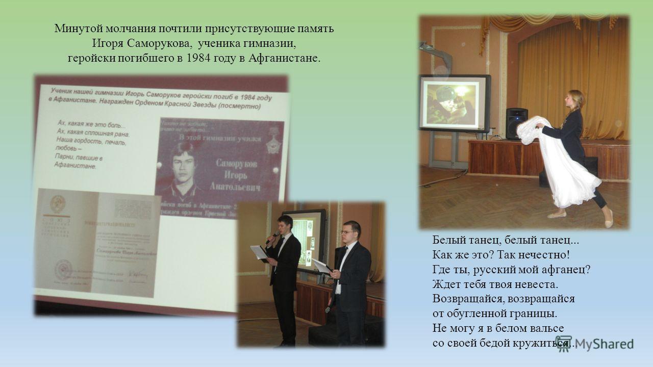 Минутой молчания почтили присутствующие память Игоря Саморукова, ученика гимназии, геройски погибшего в 1984 году в Афганистане. Белый танец, белый танец... Как же это? Так нечестно! Где ты, русский мой афганец? Ждет тебя твоя невеста. Возвращайся, в