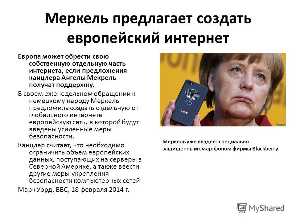Меркель предлагает создать европейский интернет Европа может обрести свою собственную отдельную часть интернета, если предложения канцлера Ангелы Мекрель получат поддержку. В своем еженедельном обращении к немецкому народу Меркель предложила создать
