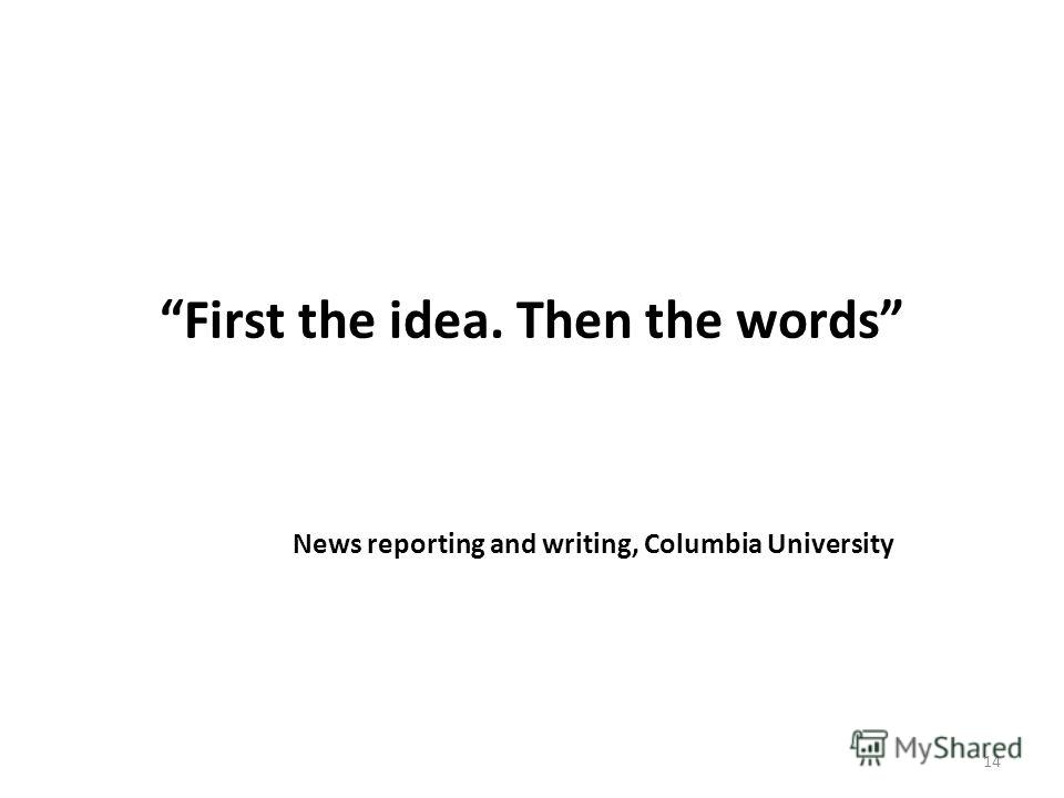 First the idea. Then the words News reporting and writing, Columbia University 14