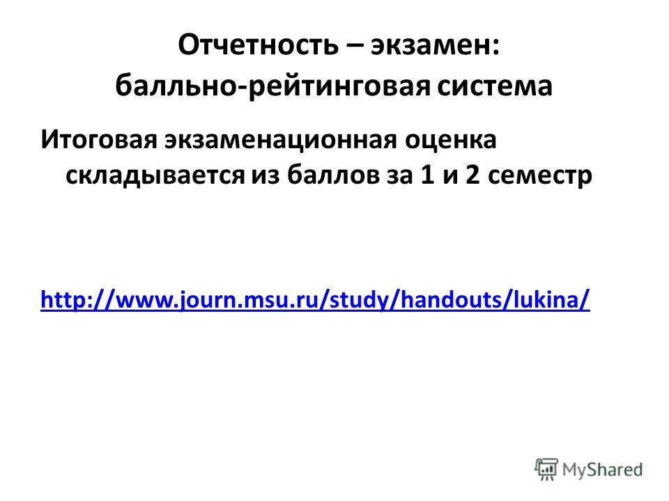 Отчетность – экзамен: балльно-рейтинговая система Итоговая экзаменационная оценка складывается из баллов за 1 и 2 семестр http://www.journ.msu.ru/study/handouts/lukina/